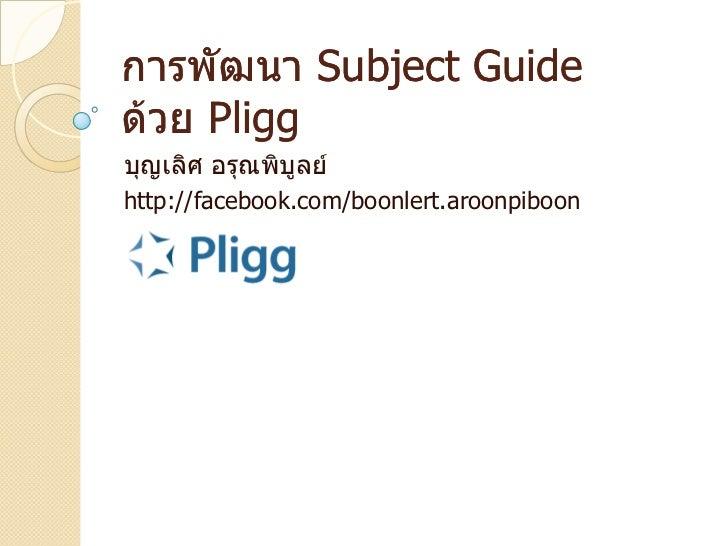 การพัฒนา Subject Guideด้วย Pliggบุญเลิศ อรุณพิบูลย์http://facebook.com/boonlert.aroonpiboon