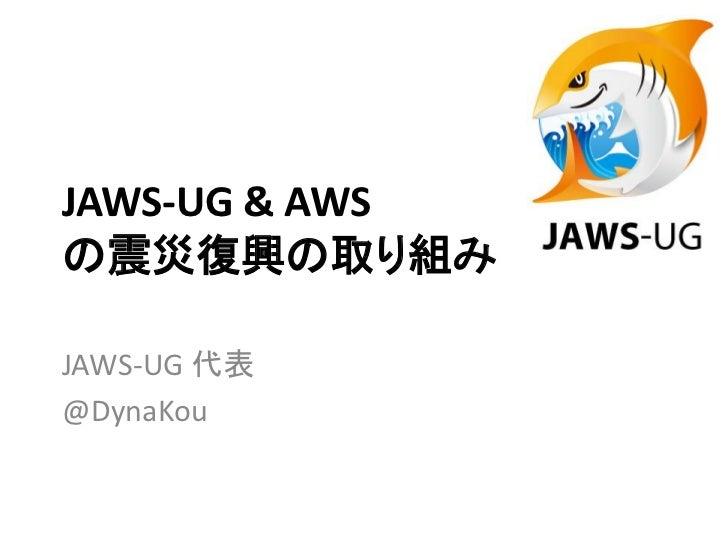 JAWS-UG & AWSの震災復興の取り組みJAWS-UG 代表@DynaKou