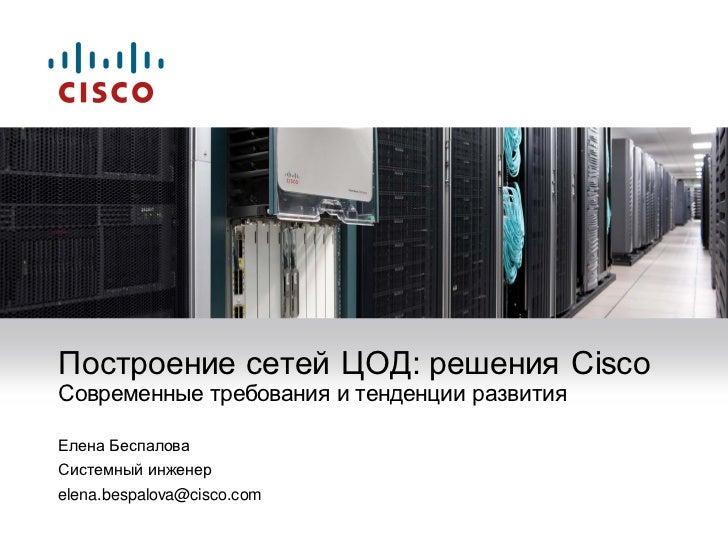 Построение сетей ЦОД: решения CiscoСовременные требования и тенденции развитияЕлена БеспаловаСистемный инженерelena.bespal...