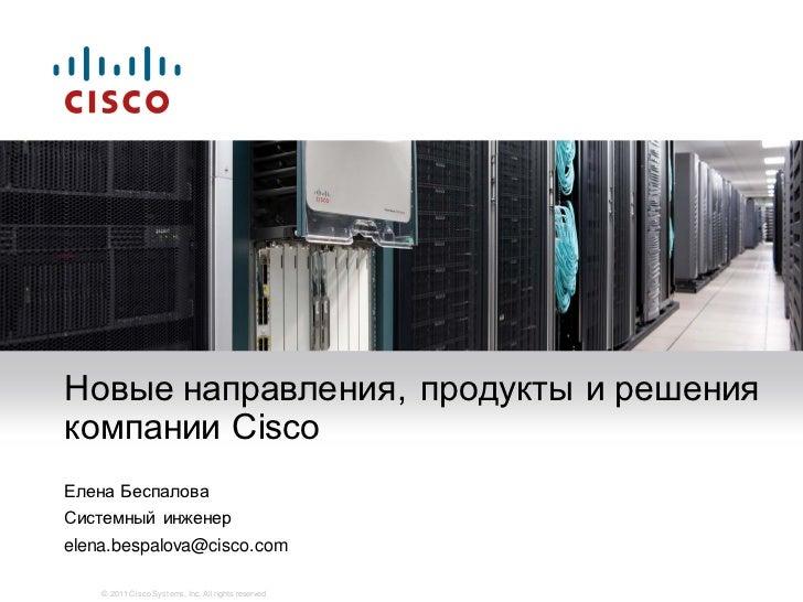 Новые направления, продукты и решениякомпании CiscoЕлена БеспаловаСистемный инженерelena.bespalova@cisco.com    © 2011 Cis...