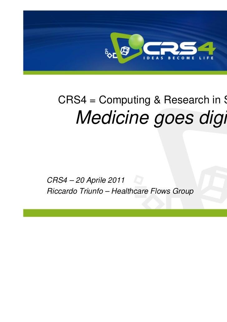 CRS4 = Computing & Research in Sardinia       Medicine goes digitalCRS4 – 20 Aprile 2011Riccardo Triunfo – Healthcare Flow...