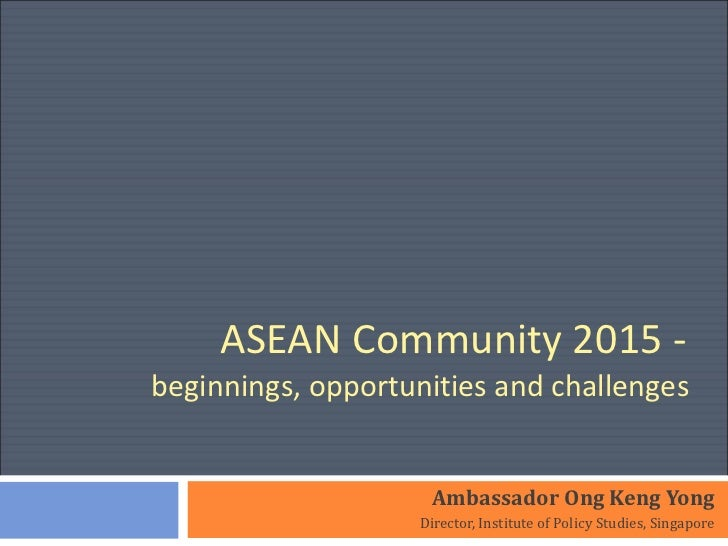 ASEAN Community 2015 -  beginnings, opportunities and challenges  Ambassador Ong Keng Yong Director, Institute of Policy S...