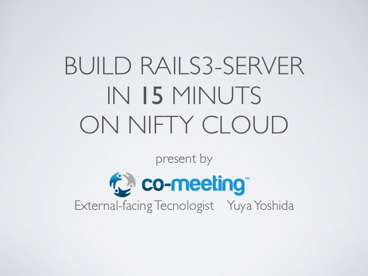 BUILD RAILS3-SERVER   IN 15 MINUTS ON NIFTY CLOUD              present byExternal-facing Tecnologist Yuya Yoshida