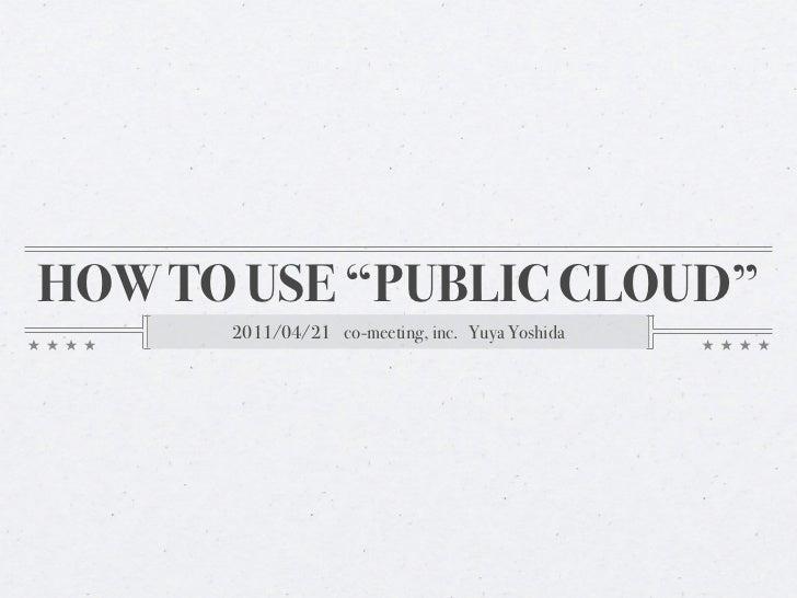 """HOW TO USE """"PUBLIC CLOUD""""      2011/04/21 co-meeting, inc. Yuya Yoshida"""