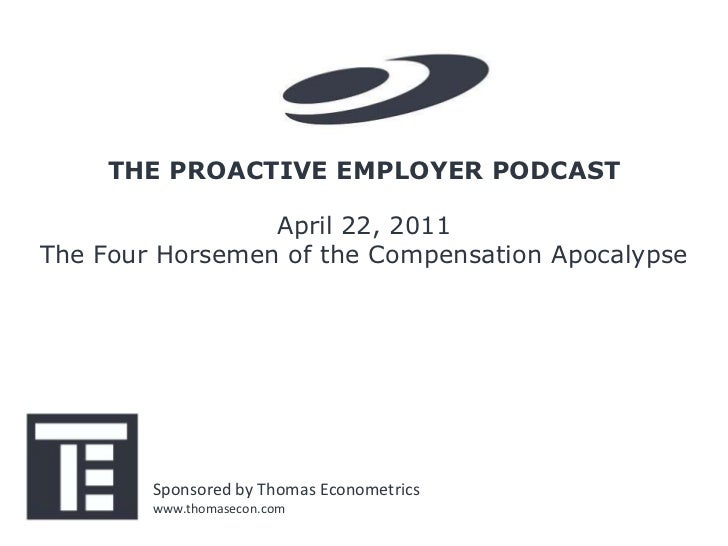 THE PROACTIVE EMPLOYER PODCAST                 April 22, 2011The Four Horsemen of the Compensation Apocalypse        Spons...
