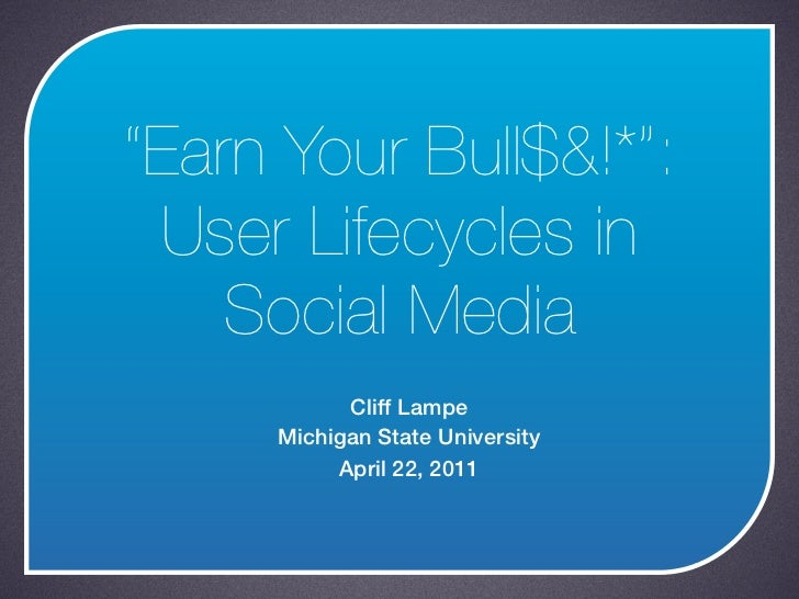 """Earn Your Bull$&!*"": User Lifecycles in    Social Media           Cliff Lampe     Michigan State University          Apri..."