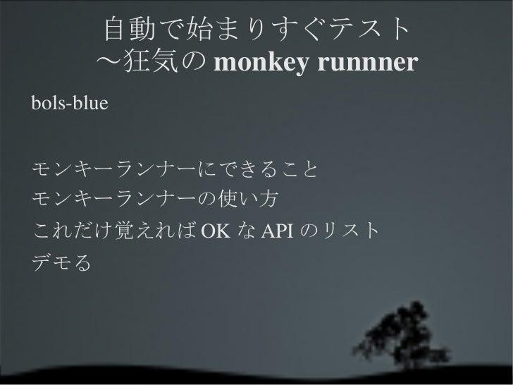 自動で始まりすぐテスト ~狂気のmonkey runnner <ul><li>bols-blue </li></ul>モンキーランナーにできること モンキーランナーの使い方 これだけ覚えればOKなAPIのリスト デモる