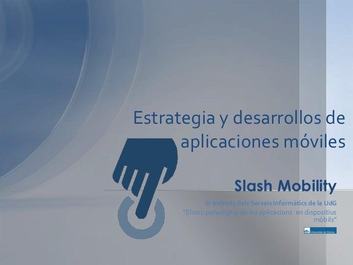 Estrategia y desarrollos de aplicaciones móviles<br />Slash Mobility<br />III trobadadelsServeisInformàtics de la UdG<br /...