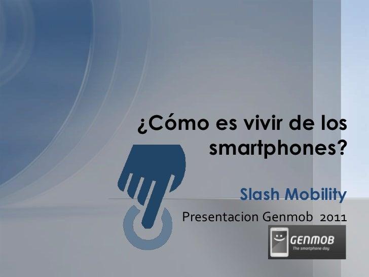 Presentacion Genmob  2011<br />Slash Mobility<br />¿Cómo es vivir de los<br />smartphones?<br />