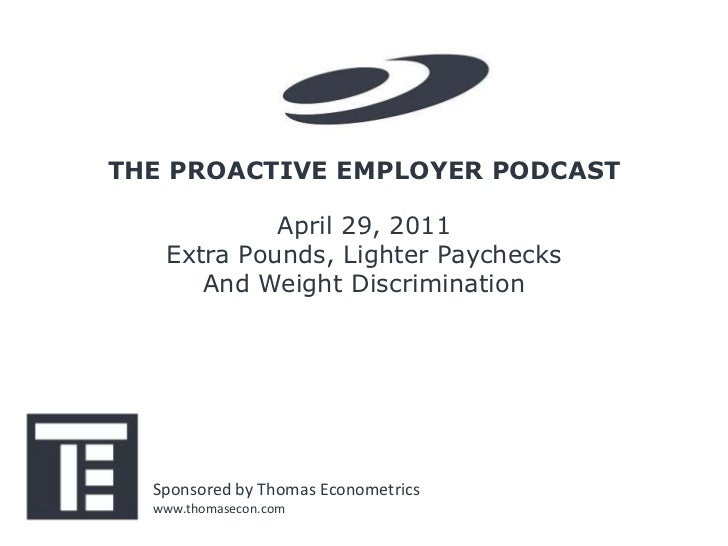 THE PROACTIVE EMPLOYER PODCAST            April 29, 2011   Extra Pounds, Lighter Paychecks      And Weight Discrimination ...
