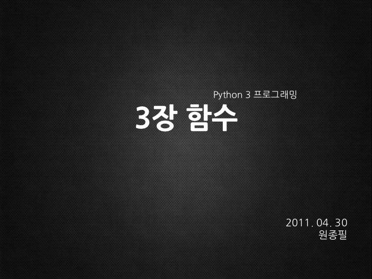 3장 함수<br />Python 3 프로그래밍<br />2011.04. 30<br />원종필<br />