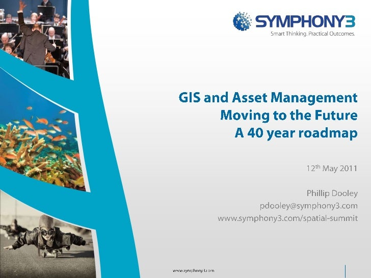 GIS and Asset ManagementMoving to the FutureA 40 year roadmap<br />12th May 2011<br />Phillip Dooley<br />pdooley@symphony...