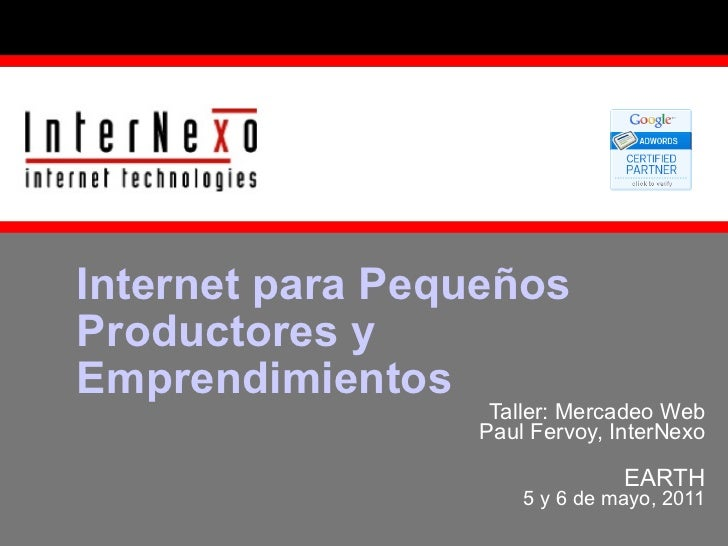 Taller: Mercadeo Web Paul Fervoy, InterNexo EARTH 5 y 6 de mayo, 2011 Internet para Pequeños Productores y Emprendimientos