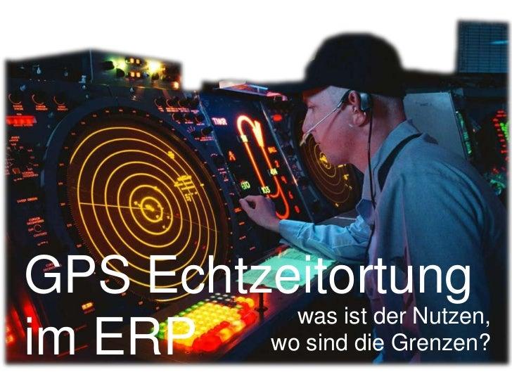 GPS Echtzeitortung im ERP<br />was ist der Nutzen, <br />wo sind die Grenzen?<br />