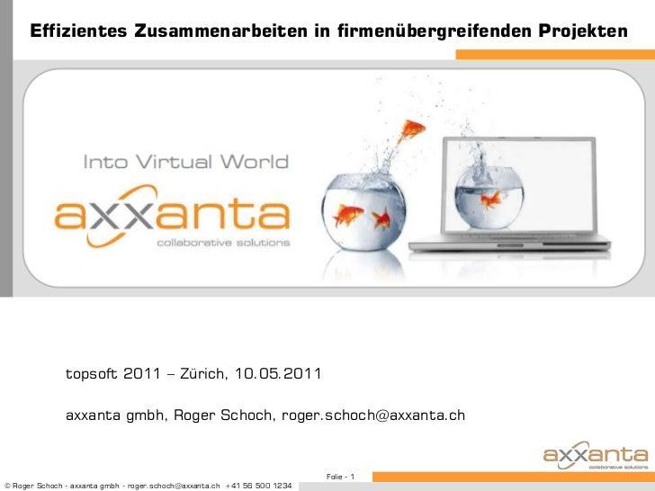 Effizientes Zusammenarbeiten in firmenübergreifenden Projekten<br />topsoft 2011 – Zürich, 10.05.2011<br />axxanta gmbh, R...