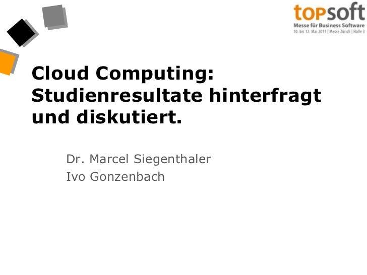 Cloud Computing: Studienresultate hinterfragt und diskutiert.<br />Dr. Marcel Siegenthaler<br />Ivo Gonzenbach<br />