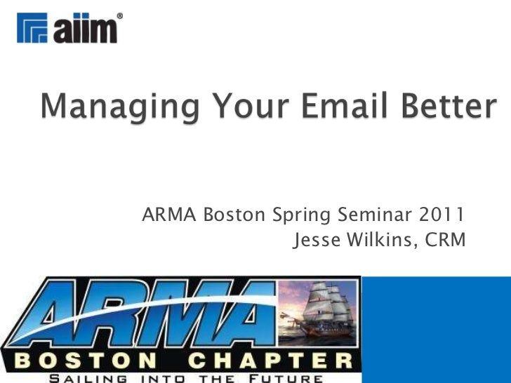 ARMA Boston Spring Seminar 2011<br />Jesse Wilkins, CRM<br />Managing Your Email Better<br />