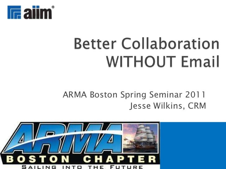 ARMA Boston Spring Seminar 2011<br />Jesse Wilkins, CRM<br />Better Collaboration WITHOUT Email<br />