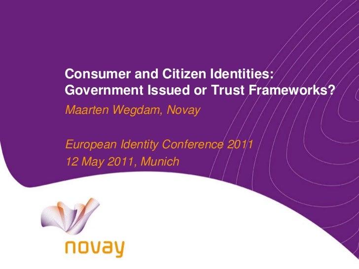 Consumer and Citizen Identities:Government Issued or Trust Frameworks?Maarten Wegdam, NovayEuropean Identity Conference 20...