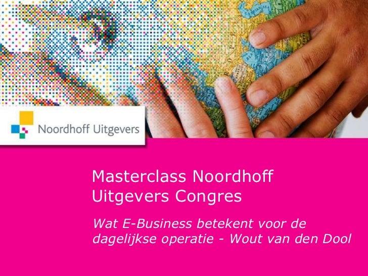 Masterclass Noordhoff Uitgevers Congres<br />Wat E-Business betekent voor de dagelijkse operatie - Wout van den Dool <br />