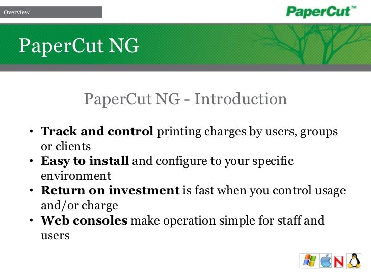Overview<br />   PaperCut NG<br />PaperCut NG - Introduction<br /><ul><li>Track and control printing charges by users, gro...
