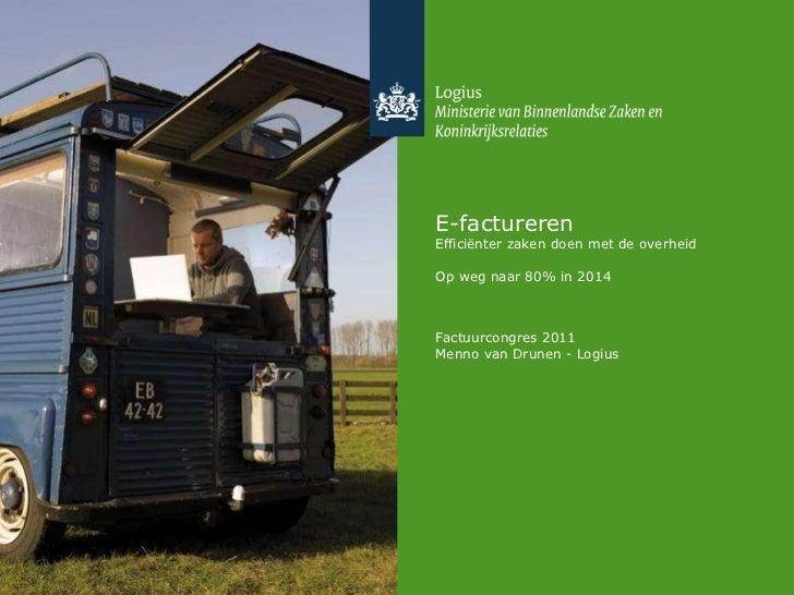 E-factureren Efficiënter zaken doen met de overheid Op weg naar 80% in 2014 Factuurcongres 2011 Menno van Drunen - Logius