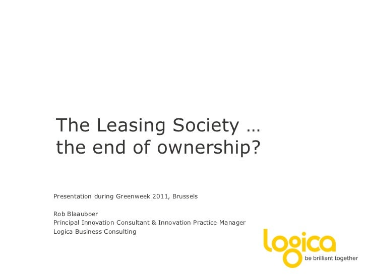 The Leasing Society …the end of ownership?Presentation during Greenweek 2011, BrusselsRob BlaauboerPrincipal Innovation Co...