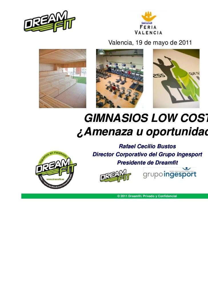 Valencia, 19 de mayo de 2011 GIMNASIOS LOW COST¿Amenaza u oportunidad?            Rafael Cecilio Bustos  Director Corporat...