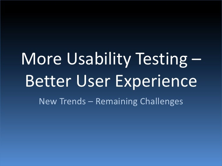 More Usability Testing – Better User Experience<br />New Trends – Remaining Challenges<br />