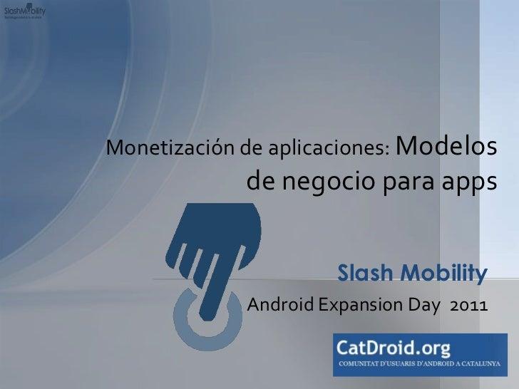Android Expansion Day  2011<br />Slash Mobility<br />Monetización de aplicaciones: Modelos de negocio para apps<br /><br />