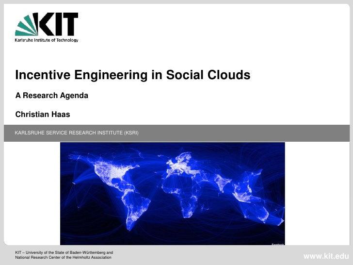 Incentive Engineering in Social CloudsA Research AgendaChristian HaasKARLSRUHE SERVICE RESEARCH INSTITUTE (KSRI)KIT – Univ...