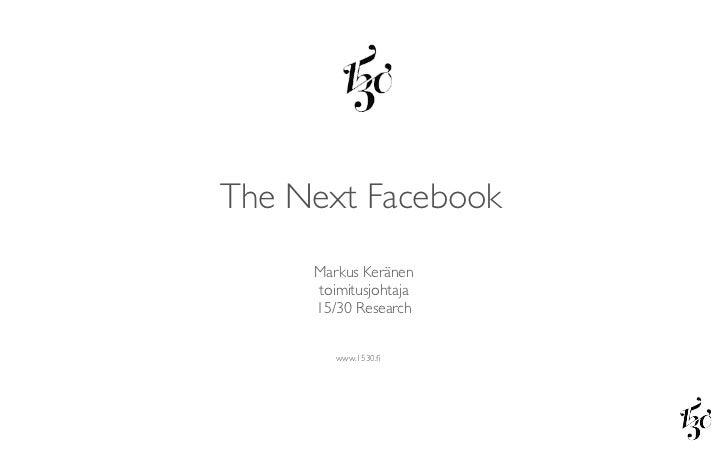 The Next Facebook     Markus Keränen     toimitusjohtaja     15/30 Research        www.1530.fi