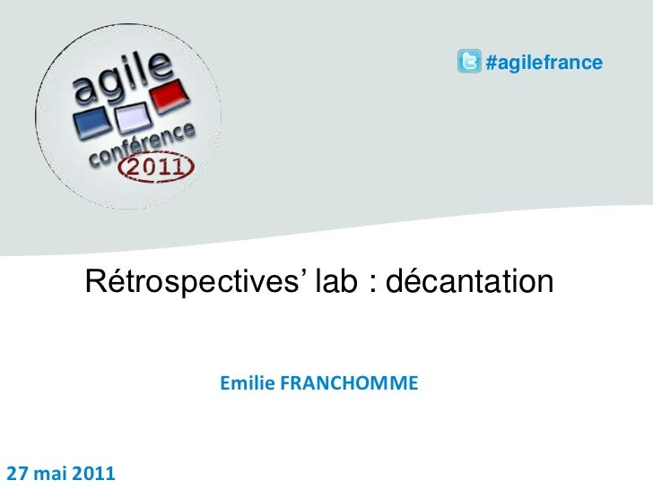 #agilefrance<br />Rétrospectives' lab : décantation<br />Emilie FRANCHOMME<br />27 mai 2011<br />