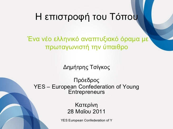 Η επιστροφή του Τόπου   Ένα νέο ελληνικό αναπτυξιακό όραμα με πρωταγωνιστή την ύπαιθρο Δημήτρης Τσίγκος Πρόεδρος YES – Eur...