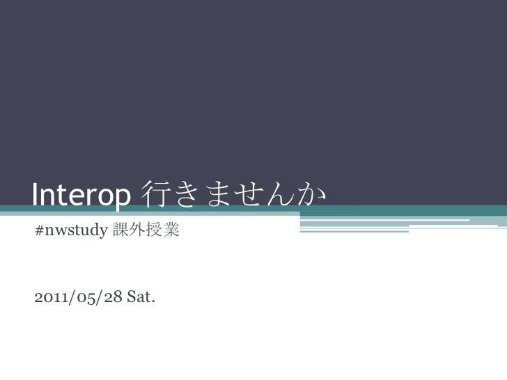 Interop行きませんか<br />#nwstudy課外授業<br />2011/05/28 Sat.<br />