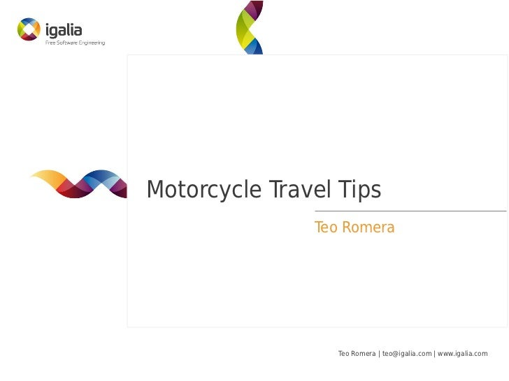 Motorcycle Travel Tips               Teo Romera                 Teo Romera   teo@igalia.com   www.igalia.com