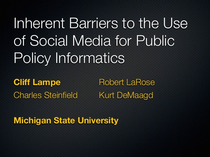 Inherent Barriers to the Useof Social Media for PublicPolicy InformaticsCliff Lampe          Robert LaRoseCharles Steinfie...