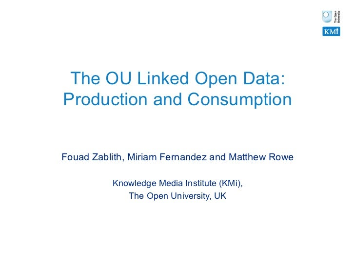 The OU Linked Open Data:Production and ConsumptionFouad Zablith, Miriam Fernandez and Matthew Rowe          Knowledge Medi...