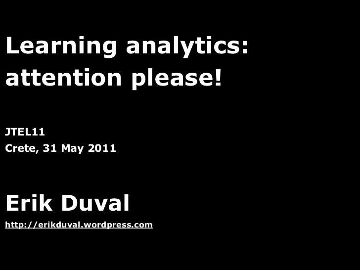 Learning analytics:attention please!JTEL11Crete, 31 May 2011Erik Duvalhttp://erikduval.wordpress.com                      ...