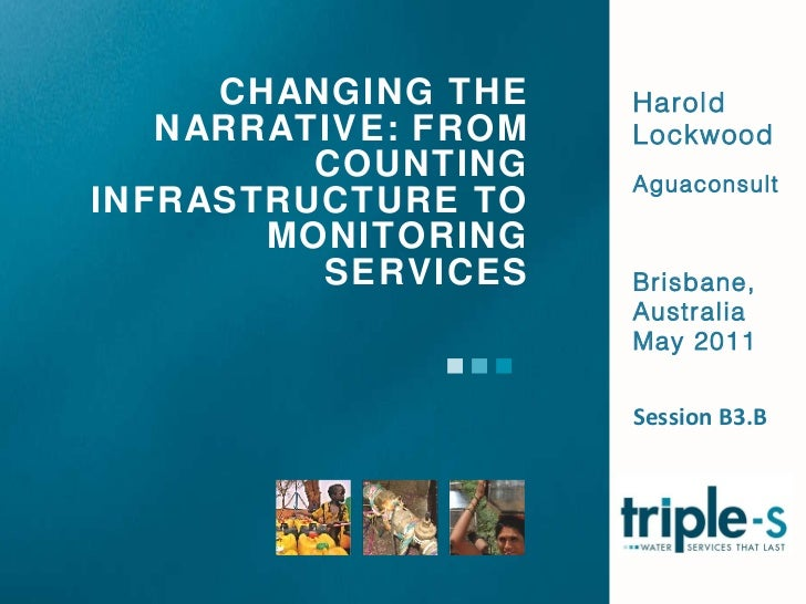 CHANGING THE NARRATIVE: FROM COUNTING INFRASTRUCTURE TO MONITORING SERVICES Harold Lockwood Aguaconsult Brisbane, Australi...