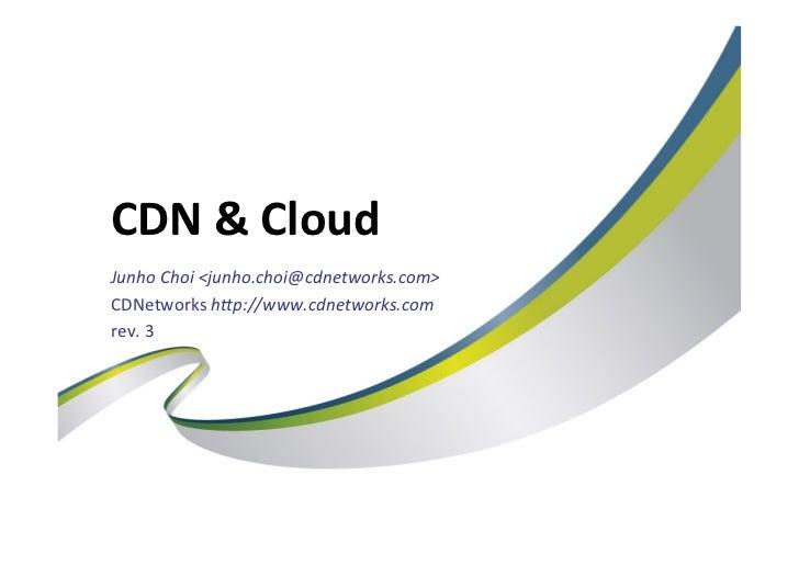CDN & CloudJunho Choi <junho.choi@cdnetworks.com> CDNetworks h7p://www.cdnetworks.com rev. 2