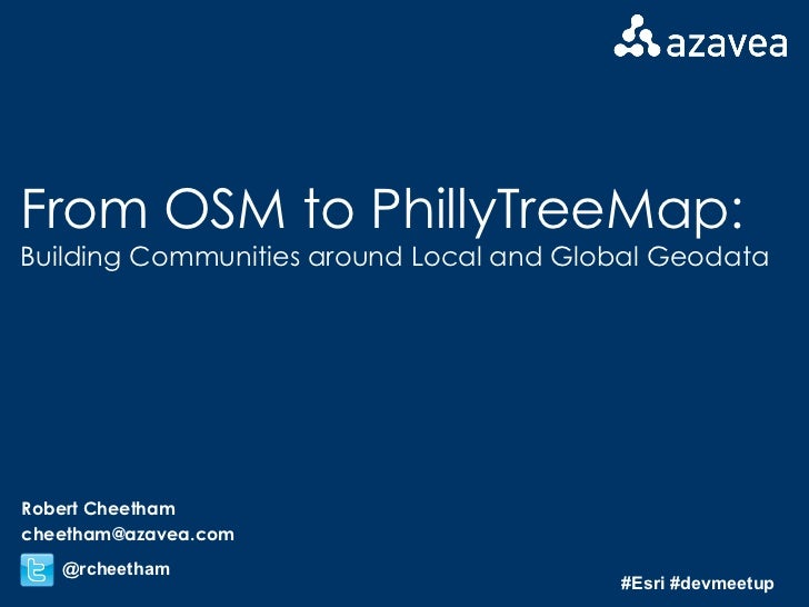 From OSM to PhillyTreeMap: Building Communities around Local and Global Geodata Robert Cheetham [email_address] @rcheetham...