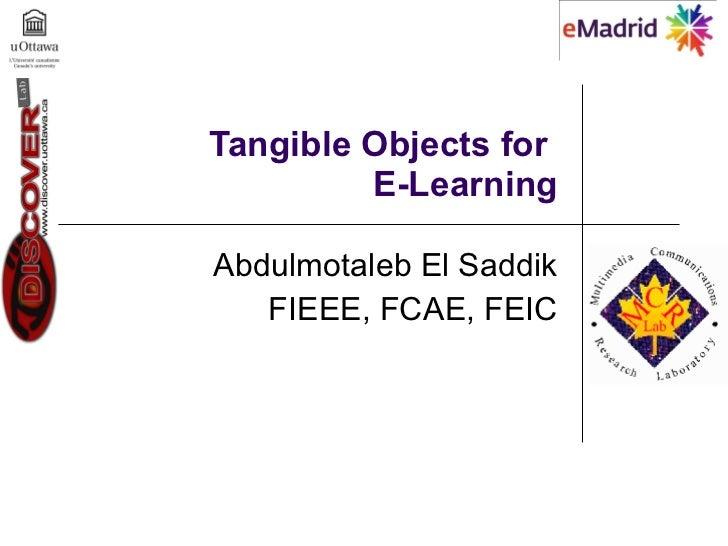 Tangible Objects for  E-Learning Abdulmotaleb El Saddik FIEEE, FCAE, FEIC