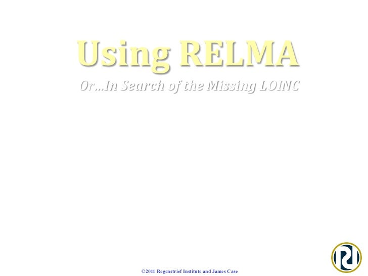 Using RELMA   Or…In Search of the Missing LOINC  Laboratory LOINC Meeting – June 2011   Jam...