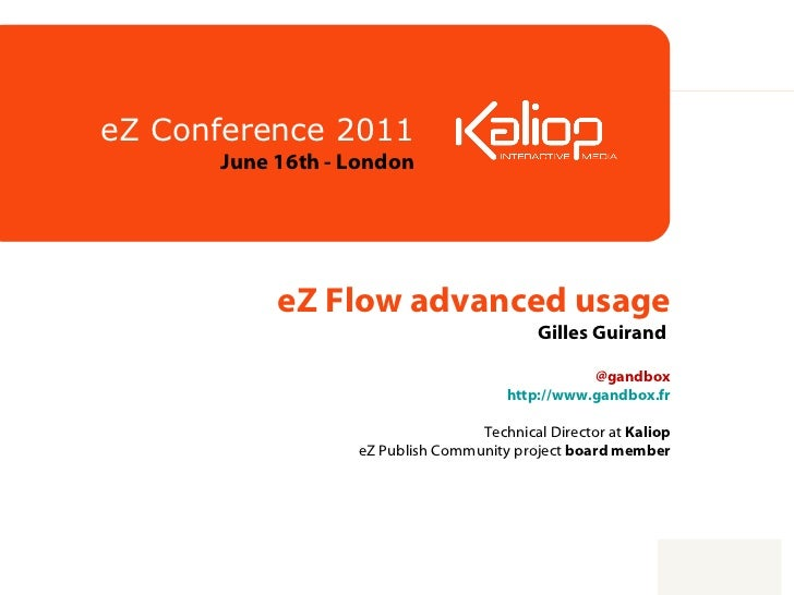eZ Flow advanced usage Gilles Guirand    @gandbox http://www.gandbox.fr   Technical Director at  Kaliop eZ Publish Communi...