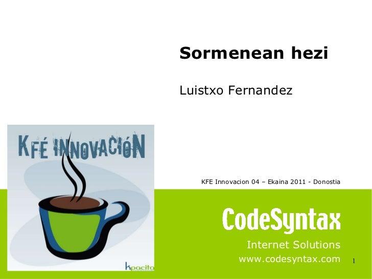 1 Internet Solutions www.codesyntax.com Sormenean hezi Luistxo Fernandez KFE Innovacion 04 – Ekaina 2011 - Donostia