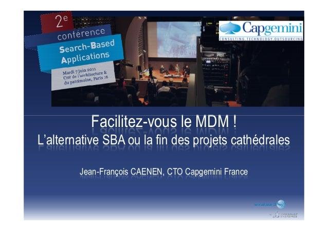 Facilitez-vous le MDM !Facilitez-vous le MDM ! L'alternative SBA ou la fin des projets cathédrales Jean-François CAENEN, C...