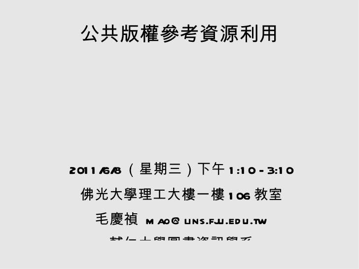公共版權參考資源利用 2011/6/8(星期三)下午1:10 - 3:10 佛光大學理工大樓一樓106教室 毛慶禎 mao@lins.fju.edu.tw 輔仁大學圖書資訊學系