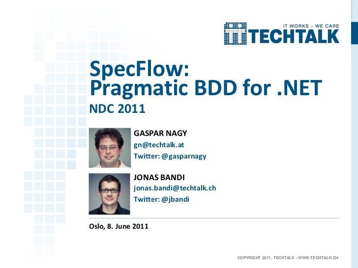 SpecFlow:Pragmatic BDD for .NETNDC 2011             GASPAR NAGY             gn@techtalk.at             Twitter: @gasparnag...