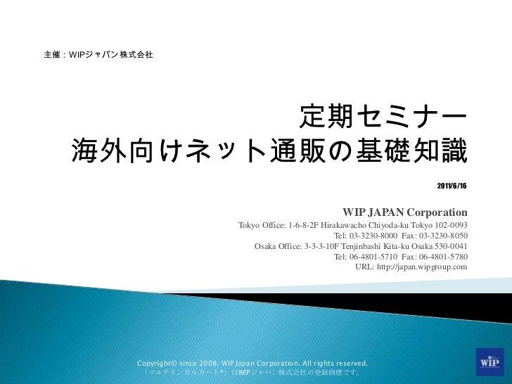 定期セミナー海外向けネット通販の基礎知識<br />WIP JAPAN Corporation<br />Tokyo Office: 1-6-8-2F Hirakawacho Chiyoda-ku Tokyo 102-0093<br />Tel...